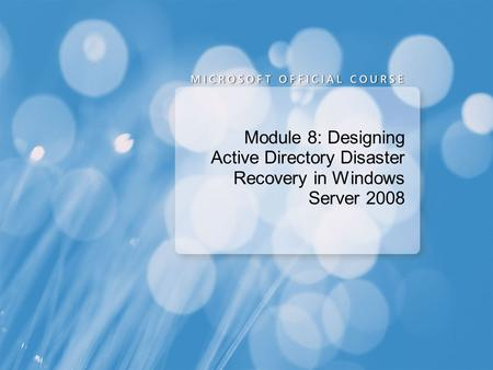 Module 8: Designing Active Directory Disaster Recovery in Windows Server 2008.