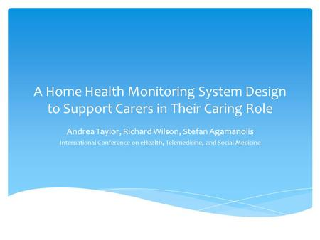 A Home Health Monitoring System Design to Support Carers in Their Caring Role Andrea Taylor, Richard Wilson, Stefan Agamanolis International Conference.