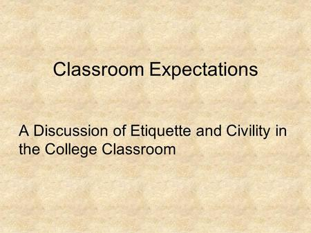 Classroom Expectations A Discussion of Etiquette and Civility in the College Classroom.