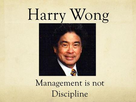 Harry Wong Management is not Discipline. No learning takes place when you discipline. All disciplining does is stop deviant behavior, which must be done,