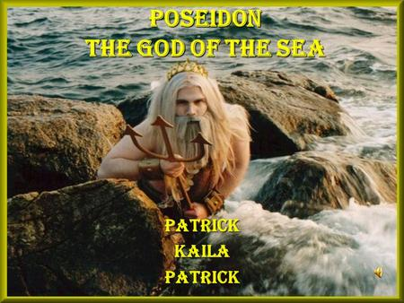 Poseidon The God of The Sea PatrickKailaPatrick. Poseidon's Origin PPPPoseidon is one of the most famous gods of the sea.  H H H He is the son.