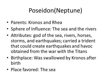 Poseidon(Neptune) Parents: Kronos and Rhea Sphere of Influence: The sea and the rivers Attributes: god of the sea, rivers, horses, storms, and earthquakes;