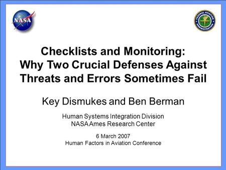 Key Dismukes and Ben Berman Human Systems Integration Division NASA Ames Research Center 6 March 2007 Human Factors in Aviation Conference Checklists and.