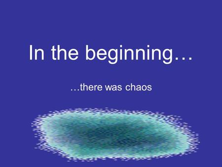 In the beginning… …there was chaos.