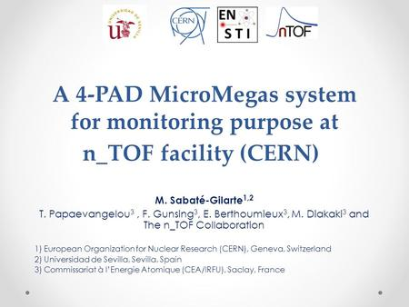 A 4-PAD MicroMegas system for monitoring purpose at n_TOF facility (CERN) M. Sabaté-Gilarte 1,2 T. Papaevangelou 3, F. Gunsing 3, E. Berthoumieux 3, M.
