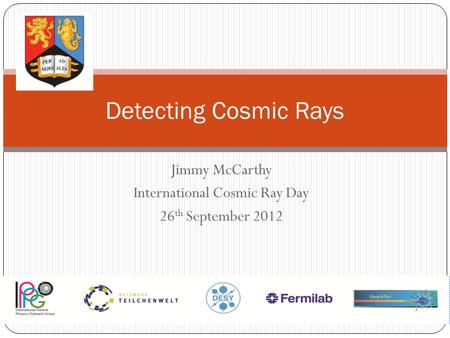 Jimmy McCarthy International Cosmic Ray Day 26 th September 2012 Detecting Cosmic Rays.