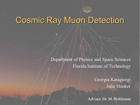 Cosmic Ray Muon Detection Department of Physics and Space Sciences Florida Institute of Technology Georgia Karagiorgi Julie Slanker Advisor: Dr. M. Hohlmann.