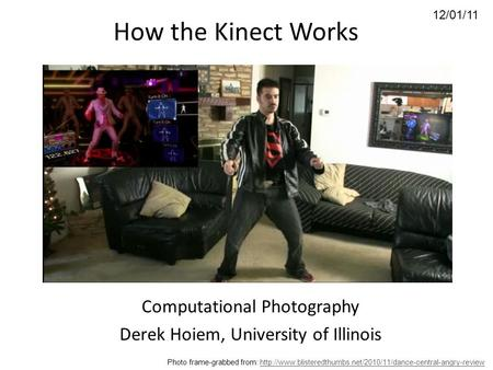 12/01/11 How the Kinect Works Computational Photography Derek Hoiem, University of Illinois Photo frame-grabbed from: