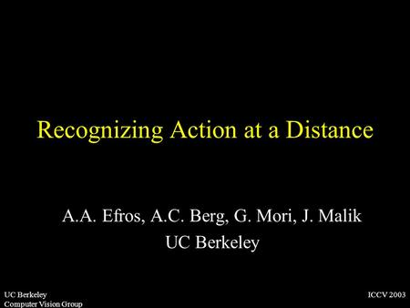 ICCV 2003UC Berkeley Computer Vision Group Recognizing Action at a Distance A.A. Efros, A.C. Berg, G. Mori, J. Malik UC Berkeley.