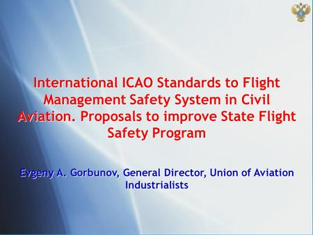 International ICAO Standards to Flight Management Safety System in Civil Aviation. Proposals to improve State Flight Safety Program Evgeny A. Gorbunov,