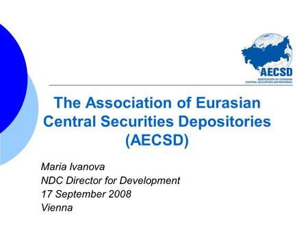 The Association of Eurasian Central Securities Depositories (AECSD) Maria Ivanova NDC Director for Development 17 September 2008 Vienna.