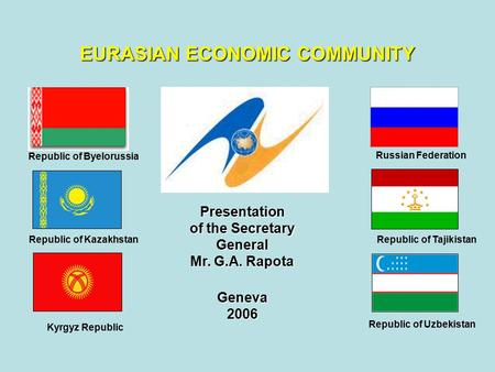 Presentation of the Secretary General Mr. G.A. Rapota Geneva2006 EURASIAN ECONOMIC COMMUNITY Republic of Byelorussia Republic of Kazakhstan Kyrgyz Republic.
