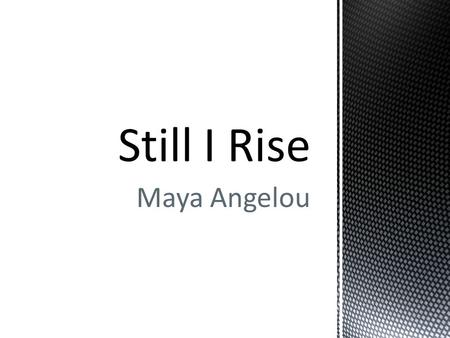 Maya Angelou.  Resilience  Dignity  Defiance  Equality  Hope  Pride  Endurance Themes in Still I Rise.