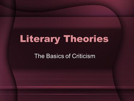 Literary Theories The Basics of Criticism. The Basic Idea The point of criticism is to argue your point of view on a work of literature. You don't have.