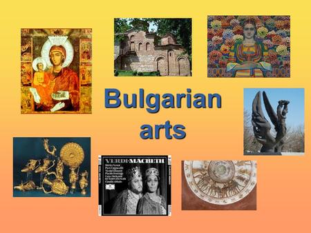 Bulgarian arts Bulgarian arts. The roots of Bulgarian art came from Ancient Thracian time. It shows the spirit, beauty and temper of Bulgarian people.