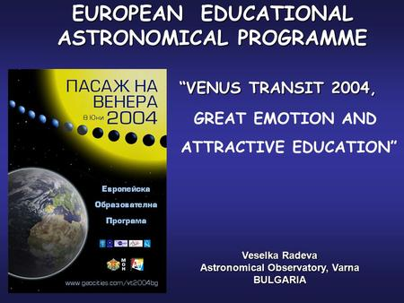 "EUROPEAN EDUCATIONAL ASTRONOMICAL PROGRAMME ""VENUS TRANSIT 2004, Veselka Radeva Astronomical Observatory, Varna BULGARIA GREAT EMOTION AND ATTRACTIVE EDUCATION"""
