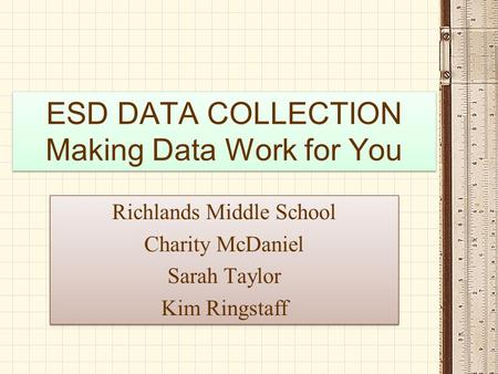ESD DATA COLLECTION Making Data Work for You Richlands Middle School Charity McDaniel Sarah Taylor Kim Ringstaff Richlands Middle School Charity McDaniel.