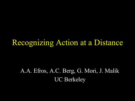 Recognizing Action at a Distance A.A. Efros, A.C. Berg, G. Mori, J. Malik UC Berkeley.