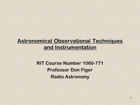 1 Astronomical Observational Techniques and Instrumentation RIT Course Number 1060-771 Professor Don Figer Radio Astronomy.