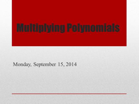 Multiplying Polynomials Monday, September 15, 2014.