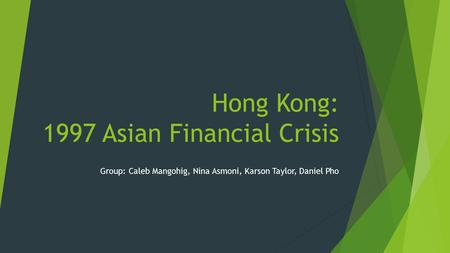 Hong Kong: 1997 Asian Financial Crisis Group: Caleb Mangohig, Nina Asmoni, Karson Taylor, Daniel Pho.