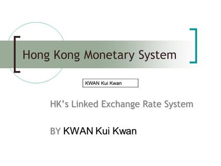 Hong Kong Monetary System HK's Linked Exchange Rate System BY KWAN Kui Kwan KWAN Kui Kwan.