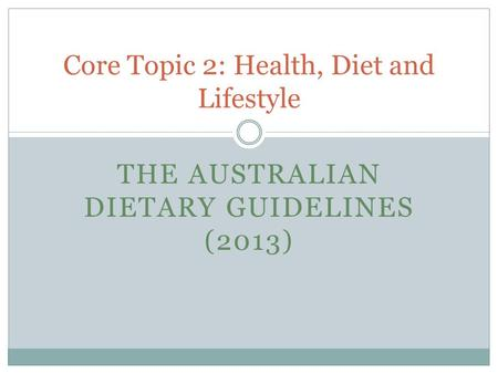 THE AUSTRALIAN DIETARY GUIDELINES (2013) Core Topic 2: Health, Diet and Lifestyle.