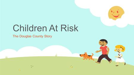 Children At Risk The Douglas County Story. General Factors Impacting Early Childhood Well-Being  Poverty  Maternal Education  Minority Status (Children.