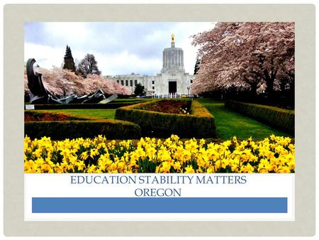 EDUCATION STABILITY MATTERS OREGON. 2 PRESENTED BY: Catherine Stelzer, MSW Oregon Team: A.J. Goins (Project Manager), Julie York, Sarah Walker, Annie.