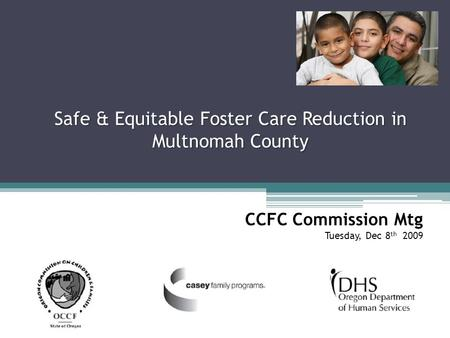 Safe & Equitable Foster Care Reduction in Multnomah County CCFC Commission Mtg Tuesday, Dec 8 th 2009.