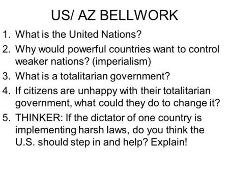 US/ AZ BELLWORK 1.What is the United Nations? 2.Why would powerful countries want to control weaker nations? (imperialism) 3.What is a totalitarian government?