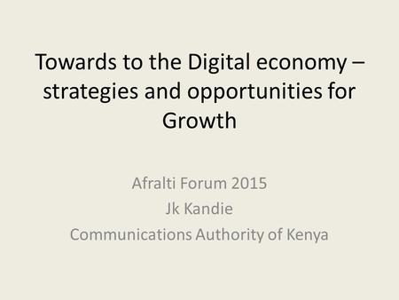 Towards to the Digital economy – strategies and opportunities for Growth Afralti Forum 2015 Jk Kandie Communications Authority of Kenya.