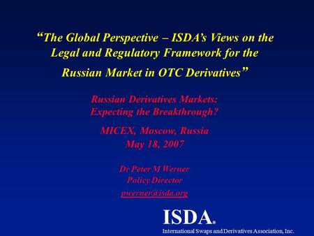 "ISDA ® International Swaps and Derivatives Association, Inc. "" The Global Perspective – ISDA's Views on the Legal and Regulatory Framework for the Russian."