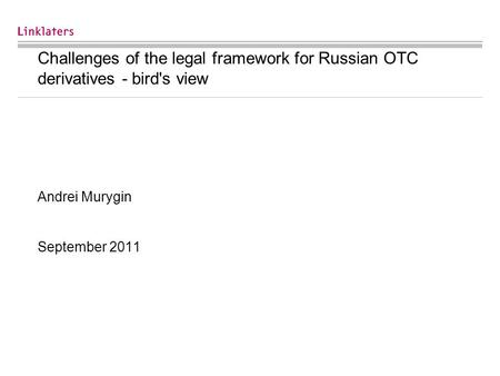 Challenges of the legal framework for Russian OTC derivatives - bird's view Andrei Murygin September 2011.