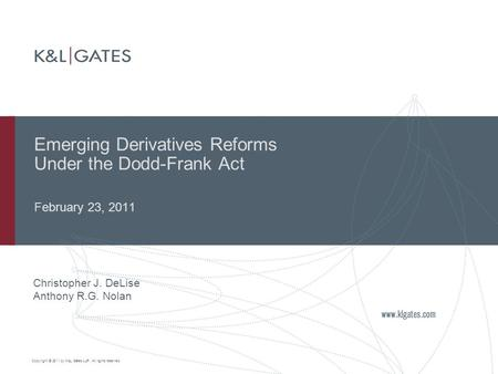 Copyright © 2011 by K&L Gates LLP. All rights reserved. Emerging Derivatives Reforms Under the Dodd-Frank Act February 23, 2011 Christopher J. DeLise Anthony.