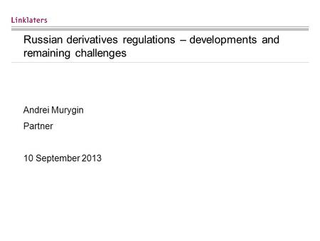 Russian derivatives regulations – developments and remaining challenges Andrei Murygin Partner 10 September 2013.