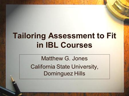 Tailoring Assessment to Fit in IBL Courses Matthew G. Jones California State University, Dominguez Hills.
