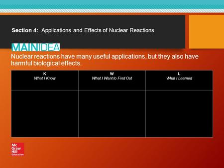 Section 4: Applications and Effects of Nuclear Reactions Nuclear reactions have many useful applications, but they also have harmful biological effects.