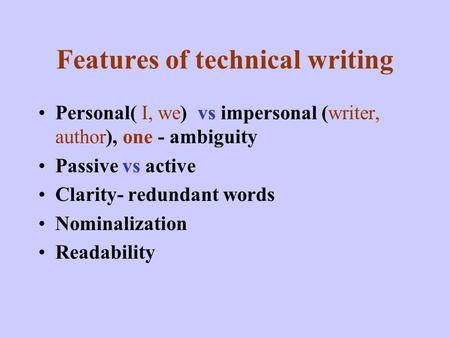 Features of technical writing Personal( I, we) vs impersonal (writer, author), one - ambiguity Passive vs active Clarity- redundant words Nominalization.