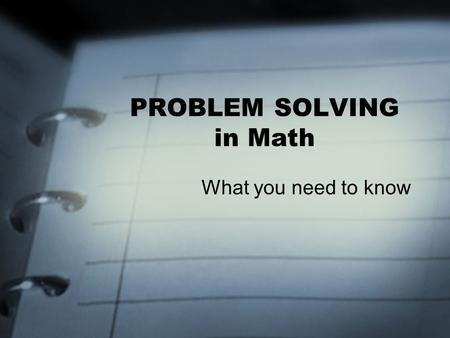 "PROBLEM SOLVING in Math What you need to know. OVERVIEW: Define ""Problem"" Where do I start… How can I solve problems… Trying strategies –Patterns –Tables."