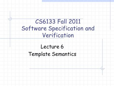 Lecture 6 Template Semantics CS6133 Fall 2011 Software Specification and Verification.