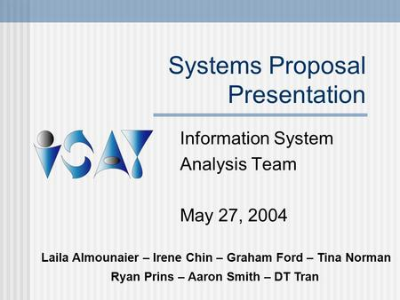 Systems Proposal Presentation Information System Analysis Team May 27, 2004 Laila Almounaier – Irene Chin – Graham Ford – Tina Norman Ryan Prins – Aaron.