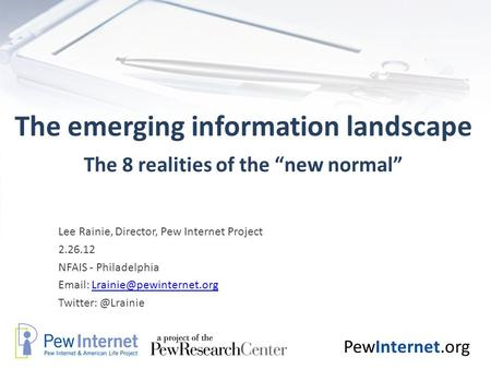 "PewInternet.org The emerging information landscape The 8 realities of the ""new normal"" Lee Rainie, Director, Pew Internet Project 2.26.12 NFAIS - Philadelphia."