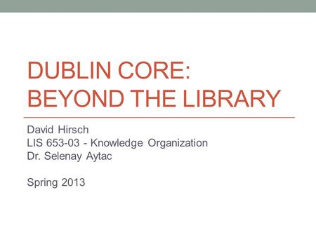 DUBLIN CORE: BEYOND THE LIBRARY David Hirsch LIS 653-03 - Knowledge Organization Dr. Selenay Aytac Spring 2013.
