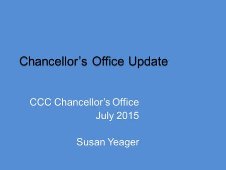 Chancellor's Office Update CCC Chancellor's Office July 2015 Susan Yeager.