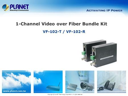 Www.planet.com.tw VF-102-T / VF-102-R Copyright © PLANET Technology Corporation. All rights reserved. 1-Channel Video over Fiber Bundle Kit.