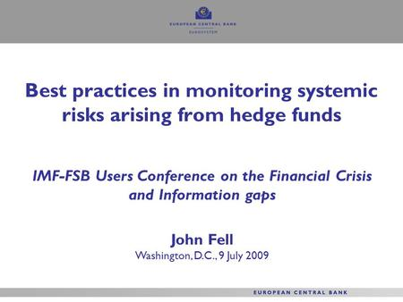 Best practices in monitoring systemic risks arising from hedge funds IMF-FSB Users Conference on the Financial Crisis and Information gaps John Fell Washington,