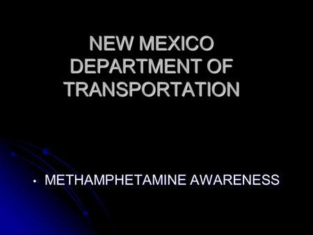 NEW MEXICO DEPARTMENT OF TRANSPORTATION METHAMPHETAMINE AWARENESS METHAMPHETAMINE AWARENESS.