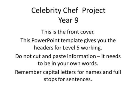Celebrity Chef Project Year 9 This is the front cover. This PowerPoint template gives you the headers for Level 5 working. Do not cut and paste information.
