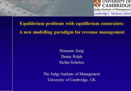 Equilibrium problems with equilibrium constraints: A new modelling paradigm for revenue management Houyuan Jiang Danny Ralph Stefan Scholtes The Judge.